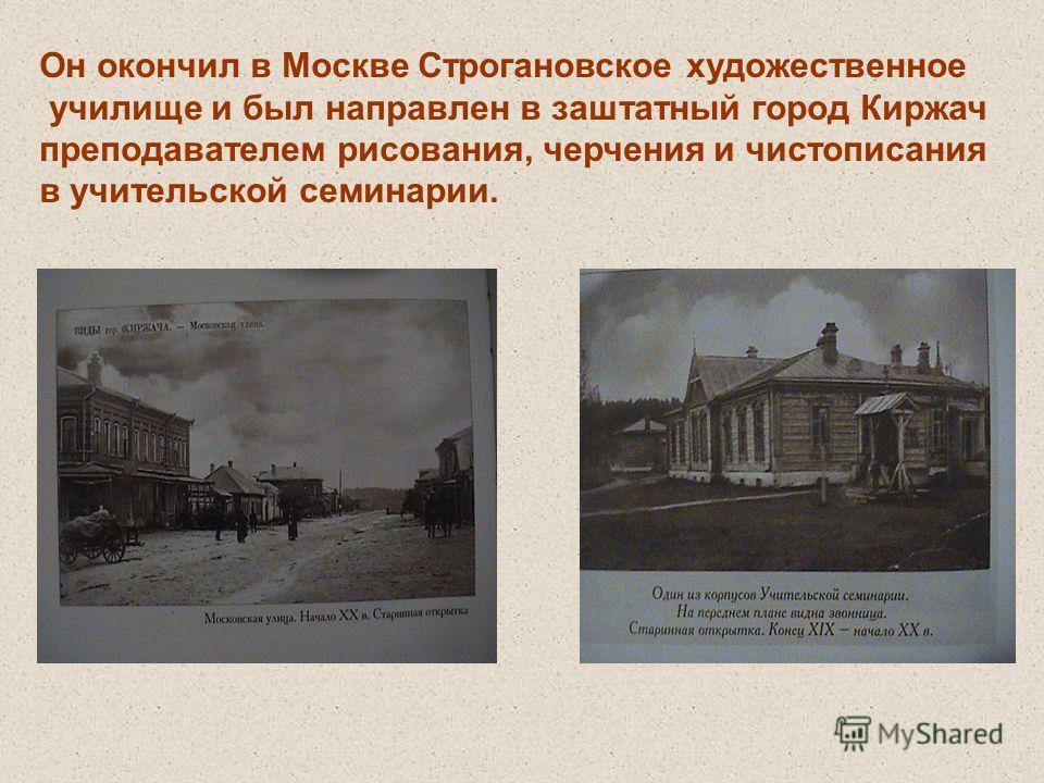 Он окончил в Москве Строгановское художественное училище и был направлен в заштатный город Киржач преподавателем рисования, черчения и чистописания в учительской семинарии.