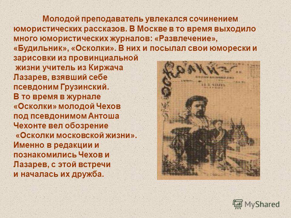 Молодой преподаватель увлекался сочинением юмористических рассказов. В Москве в то время выходило много юмористических журналов: «Развлечение», «Будильник», «Осколки». В них и посылал свои юморески и зарисовки из провинциальной жизни учитель из Киржа