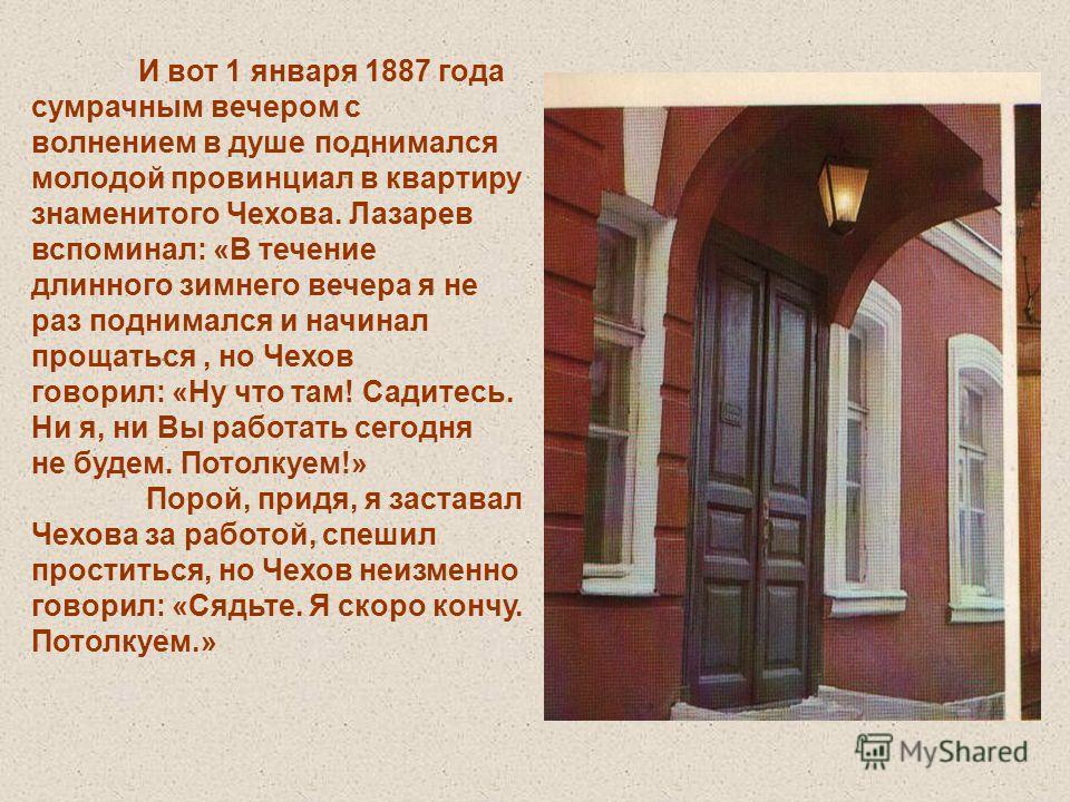 И вот 1 января 1887 года сумрачным вечером с волнением в душе поднимался молодой провинциал в квартиру знаменитого Чехова. Лазарев вспоминал: «В течение длинного зимнего вечера я не раз поднимался и начинал прощаться, но Чехов говорил: «Ну что там! С