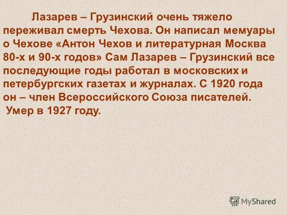 Лазарев – Грузинский очень тяжело переживал смерть Чехова. Он написал мемуары о Чехове «Антон Чехов и литературная Москва 80-х и 90-х годов» Сам Лазарев – Грузинский все последующие годы работал в московских и петербургских газетах и журналах. С 1920