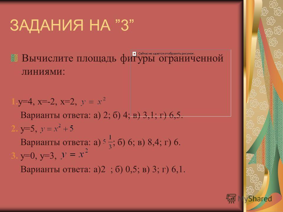 ЗАДАНИЯ НА 3 Вычислите площадь фигуры ограниченной линиями: 1.y=4, x=-2, x=2, Варианты ответа: а) 2; б) 4; в) 3,1; г) 6,5. 2. y=5, Варианты ответа: а) ; б) 6; в) 8,4; г) 6. 3. y=0, y=3, Варианты ответа: а)2 ; б) 0,5; в) 3; г) 6,1.