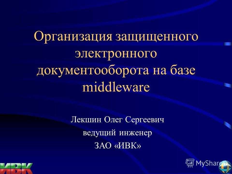 Организация защищенного электронного документооборота на базе middleware Лекшин Олег Сергеевич ведущий инженер ЗАО «ИВК»