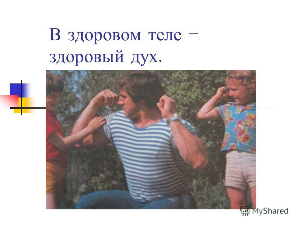 В здоровом теле – здоровый дух.