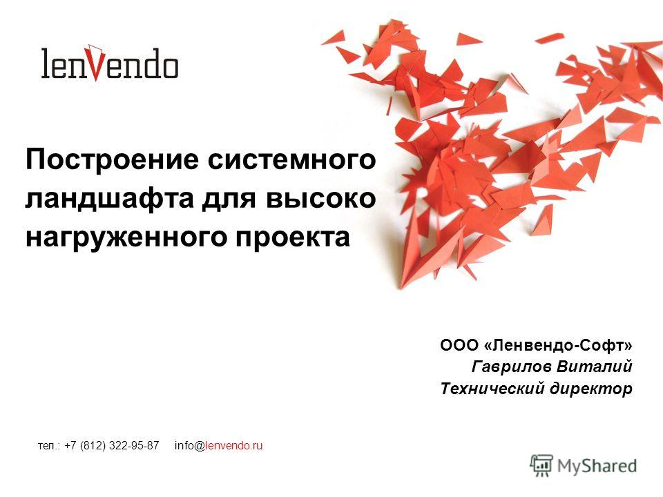 Построение системного ландшафта для высоко нагруженного проекта ООО «Ленвендо-Софт» Гаврилов Виталий Технический директор тел.: +7 (812) 322-95-87 info@lenvendo.ru