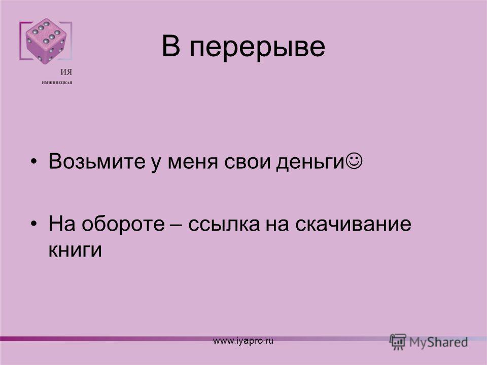 В перерыве Возьмите у меня свои деньги На обороте – ссылка на скачивание книги www.iyapro.ru