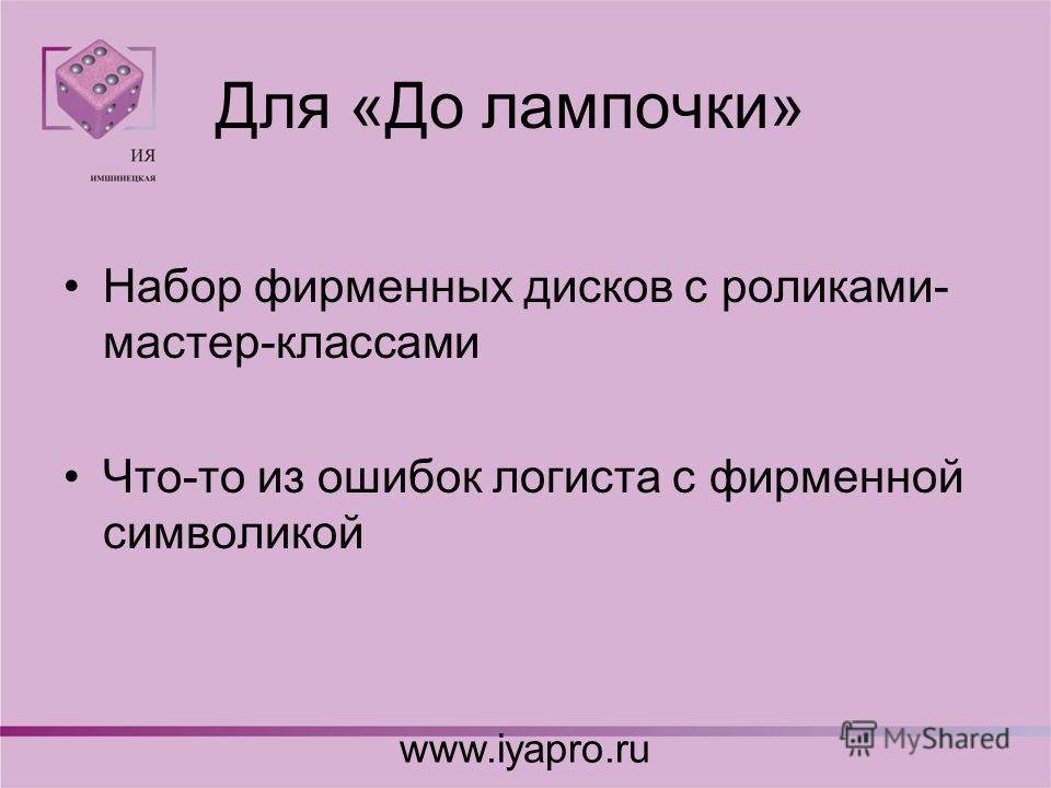 Для «До лампочки» Набор фирменных дисков с роликами- мастер-классами Что-то из ошибок логиста с фирменной символикой www.iyapro.ru