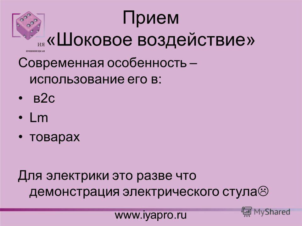 Прием «Шоковое воздействие» Современная особенность – использование его в: в2с Lm товарах Для электрики это разве что демонстрация электрического стула www.iyapro.ru