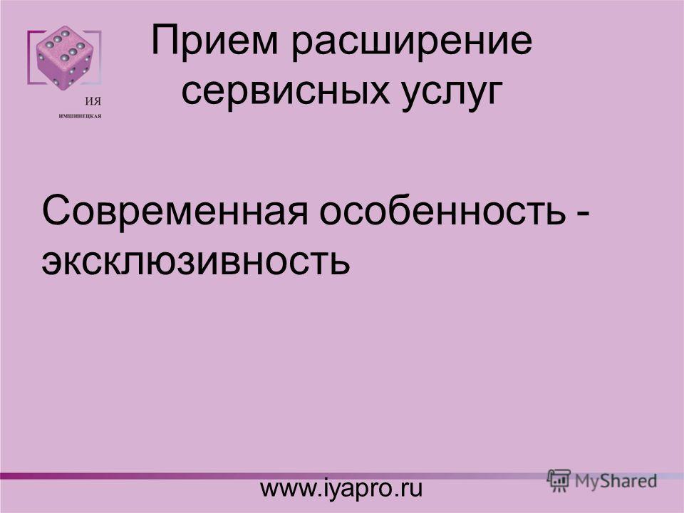 Прием расширение сервисных услуг Современная особенность - эксклюзивность www.iyapro.ru