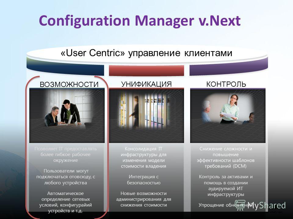 Configuration Manager v.Next «User Centric» управление клиентами Снижение сложности и повышение эффективности шаблонов требований (DCM) Контроль за активами и помощь в создании аудируемой ИТ инфраструктуры Упрощение обновлений Консолидация IT инфраст