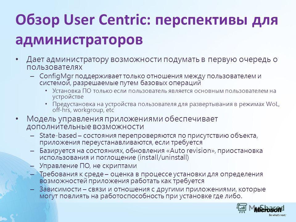 Обзор User Centric: перспективы для администраторов Дает администратору возможности подумать в первую очередь о пользователях – ConfigMgr поддерживает только отношения между пользователем и системой, разрешаемые путем базовых операций Установка ПО то