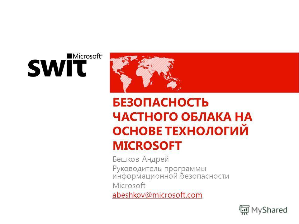 БЕЗОПАСНОСТЬ ЧАСТНОГО ОБЛАКА НА ОСНОВЕ ТЕХНОЛОГИЙ MICROSOFT Бешков Андрей Руководитель программы информационной безопасности Microsoft abeshkov@microsoft.com