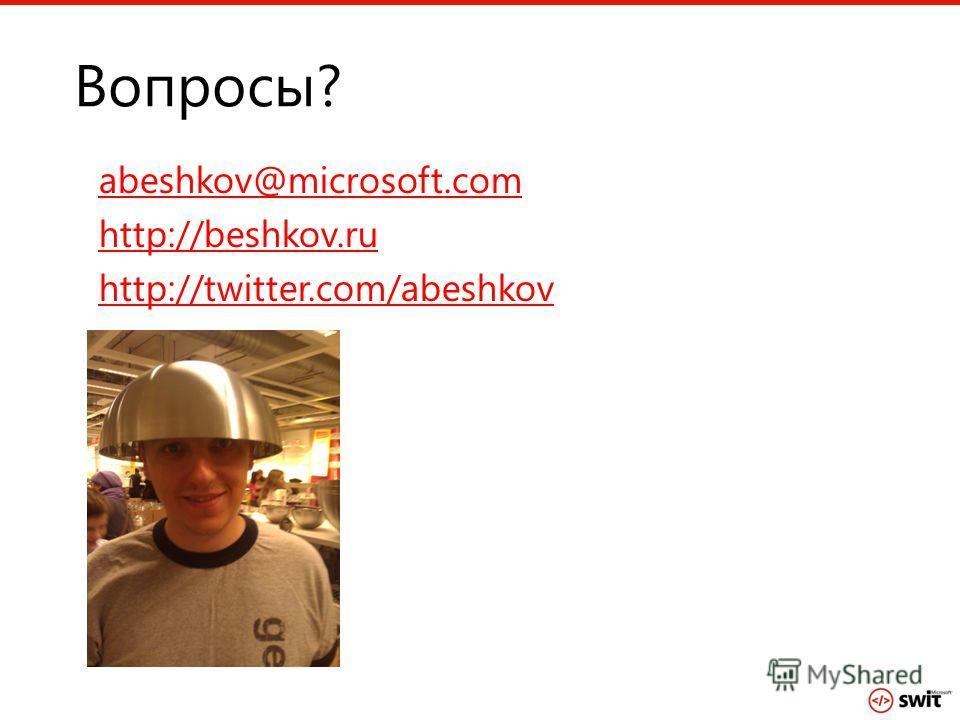 Вопросы? abeshkov@microsoft.com http://beshkov.ru http://twitter.com/abeshkov