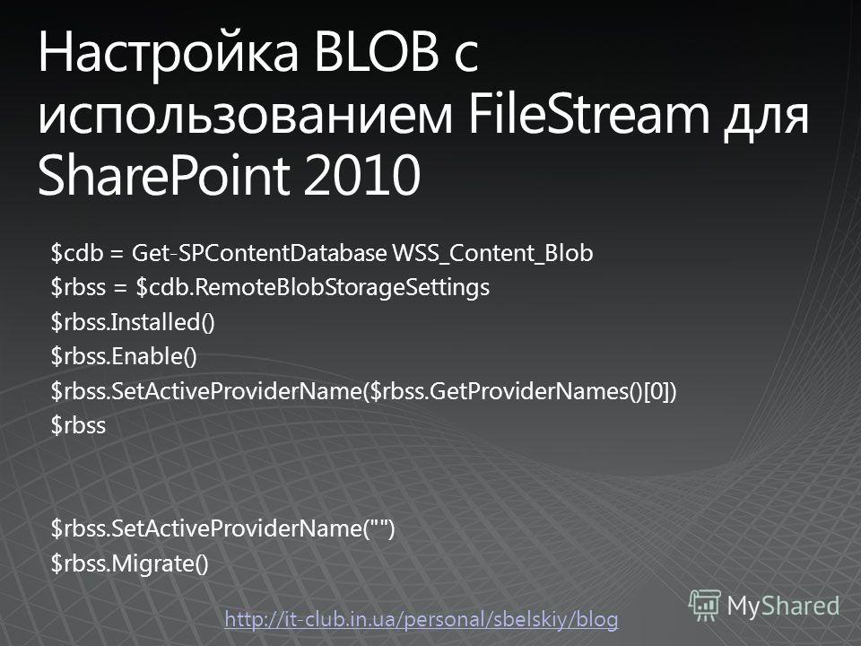 http://it-club.in.ua/personal/sbelskiy/blog $cdb = Get-SPContentDatabase WSS_Content_Blob $rbss = $cdb.RemoteBlobStorageSettings $rbss.Installed() $rbss.Enable() $rbss.SetActiveProviderName($rbss.GetProviderNames()[0]) $rbss $rbss.SetActiveProviderNa
