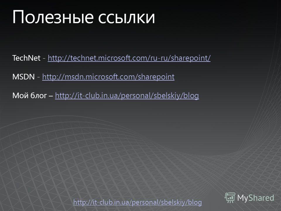 http://it-club.in.ua/personal/sbelskiy/blog TechNet - http://technet.microsoft.com/ru-ru/sharepoint/http://technet.microsoft.com/ru-ru/sharepoint/ MSDN - http://msdn.microsoft.com/sharepointhttp://msdn.microsoft.com/sharepoint Мой блог – http://it-cl