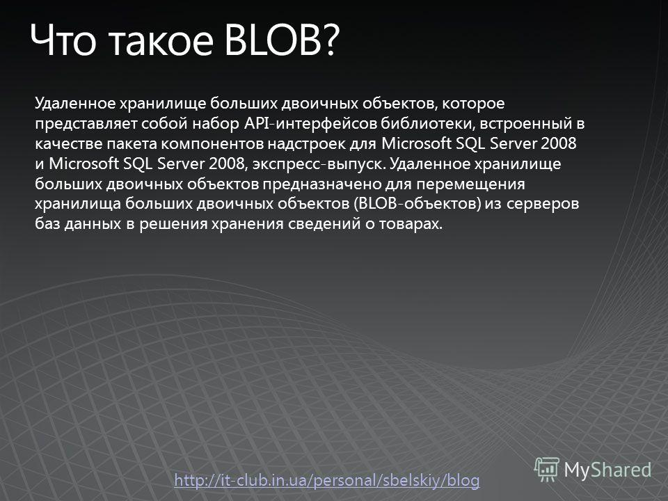 Удаленное хранилище больших двоичных объектов, которое представляет собой набор API-интерфейсов библиотеки, встроенный в качестве пакета компонентов надстроек для Microsoft SQL Server 2008 и Microsoft SQL Server 2008, экспресс-выпуск. Удаленное храни