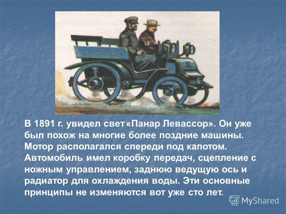 В 1891 г. увидел свет «Панар Левассор». Он уже был похож на многие более поздние машины. Мотор располагался спереди под капотом. Автомобиль имел коробку передач, сцепление с ножным управлением, заднюю ведущую ось и радиатор для охлаждения воды. Эти о