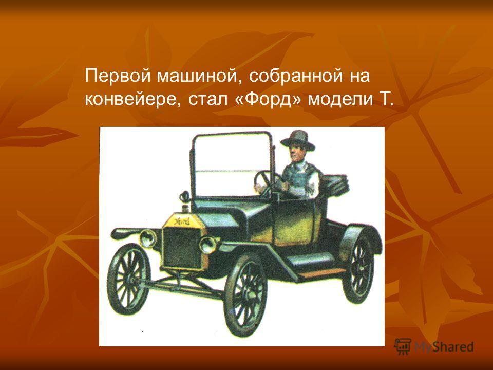 Первой машиной, собранной на конвейере, стал «Форд» модели Т.
