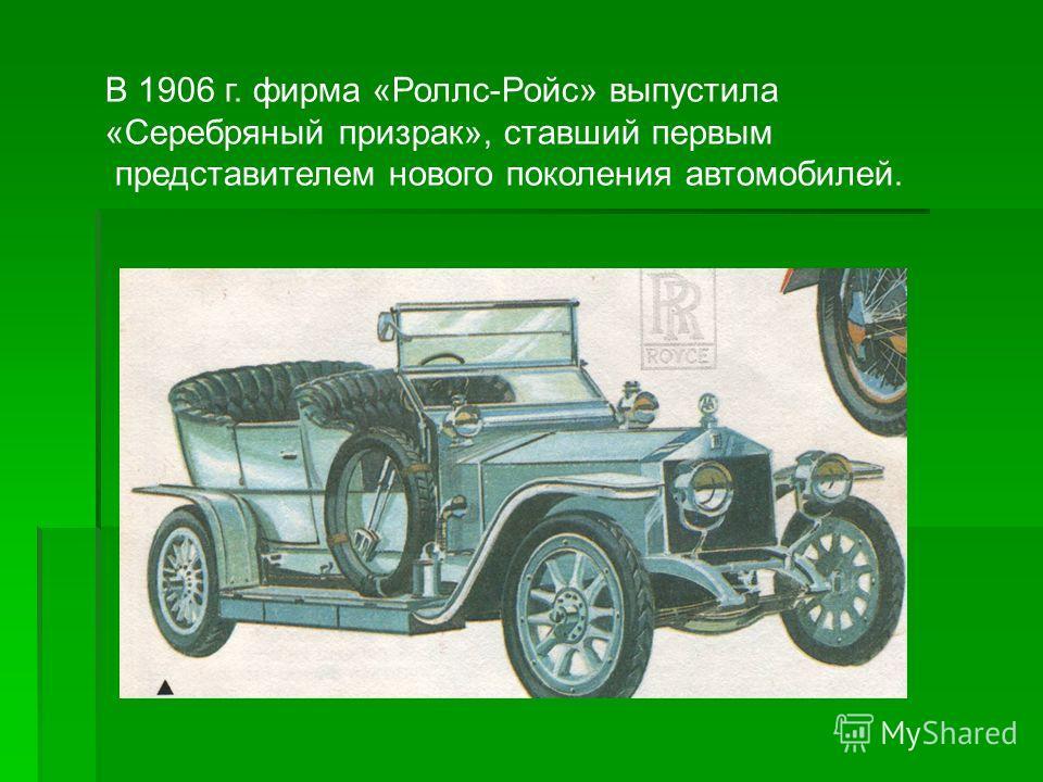 В 1906 г. фирма «Роллс-Ройс» выпустила «Серебряный призрак», ставший первым представителем нового поколения автомобилей.