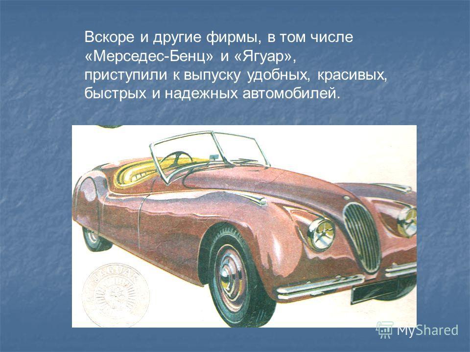 Вскоре и другие фирмы, в том числе «Мерседес-Бенц» и «Ягуар», приступили к выпуску удобных, красивых, быстрых и надежных автомобилей.