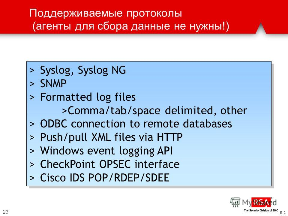 23 Поддерживаемые протоколы (агенты для сбора данные не нужны!) > Syslog, Syslog NG > SNMP > Formatted log files >Comma/tab/space delimited, other > ODBC connection to remote databases > Push/pull XML files via HTTP > Windows event logging API > Chec