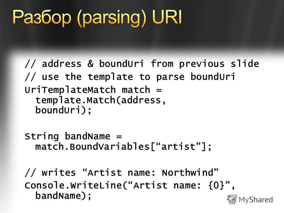 // address & boundUri from previous slide // use the template to parse boundUri UriTemplateMatch match = template.Match(address, boundUri); String bandName = match.BoundVariables[artist]; // writes Artist name: Northwind Console.WriteLine(Artist name