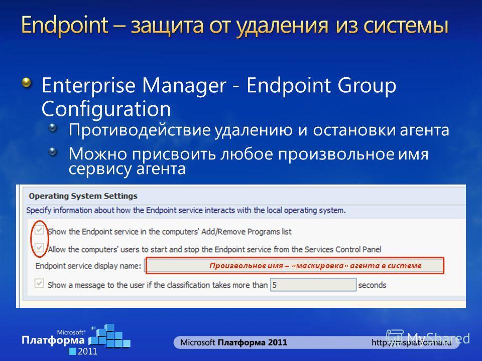 Enterprise Manager - Endpoint Group Configuration Противодействие удалению и остановки агента Можно присвоить любое произвольное имя сервису агента Произвольное имя – «маскировка» агента в системе