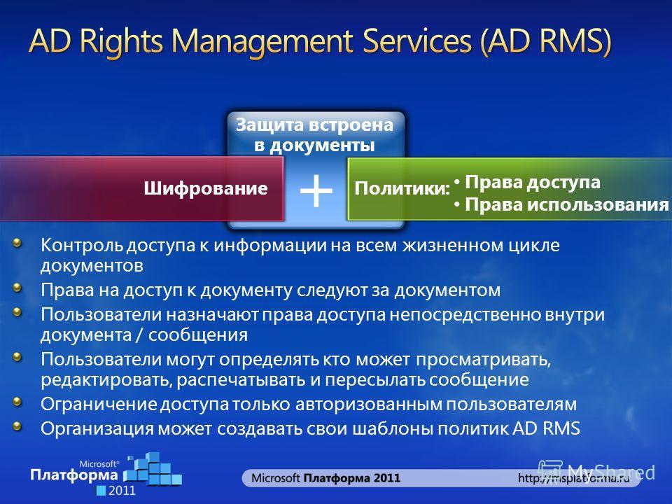 Защита встроена в документы + Шифрование Политики: Права доступа Права использования Контроль доступа к информации на всем жизненном цикле документов Права на доступ к документу следуют за документом Пользователи назначают права доступа непосредствен