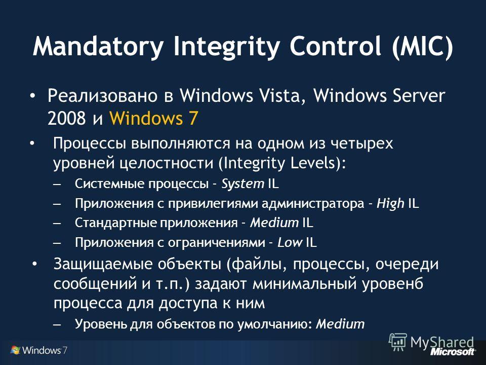 Mandatory Integrity Control (MIC) Реализовано в Windows Vista, Windows Server 2008 и Windows 7 Процессы выполняются на одном из четырех уровней целостности (Integrity Levels): – Системные процессы - System IL – Приложения с привилегиями администратор