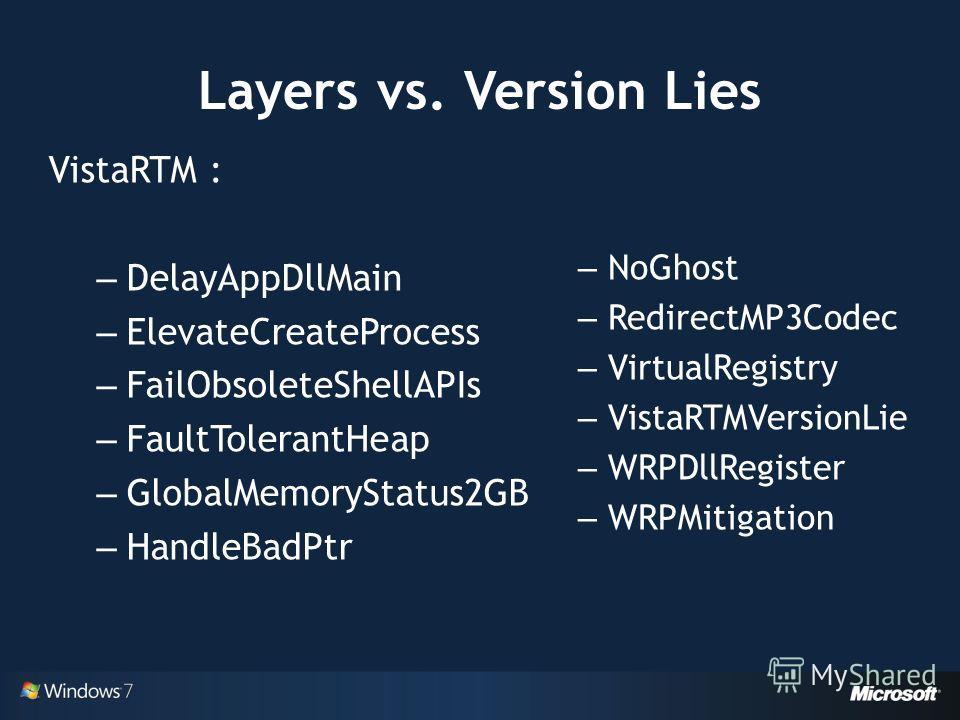 Layers vs. Version Lies VistaRTM : – DelayAppDllMain – ElevateCreateProcess – FailObsoleteShellAPIs – FaultTolerantHeap – GlobalMemoryStatus2GB – HandleBadPtr – NoGhost – RedirectMP3Codec – VirtualRegistry – VistaRTMVersionLie – WRPDllRegister – WRPM
