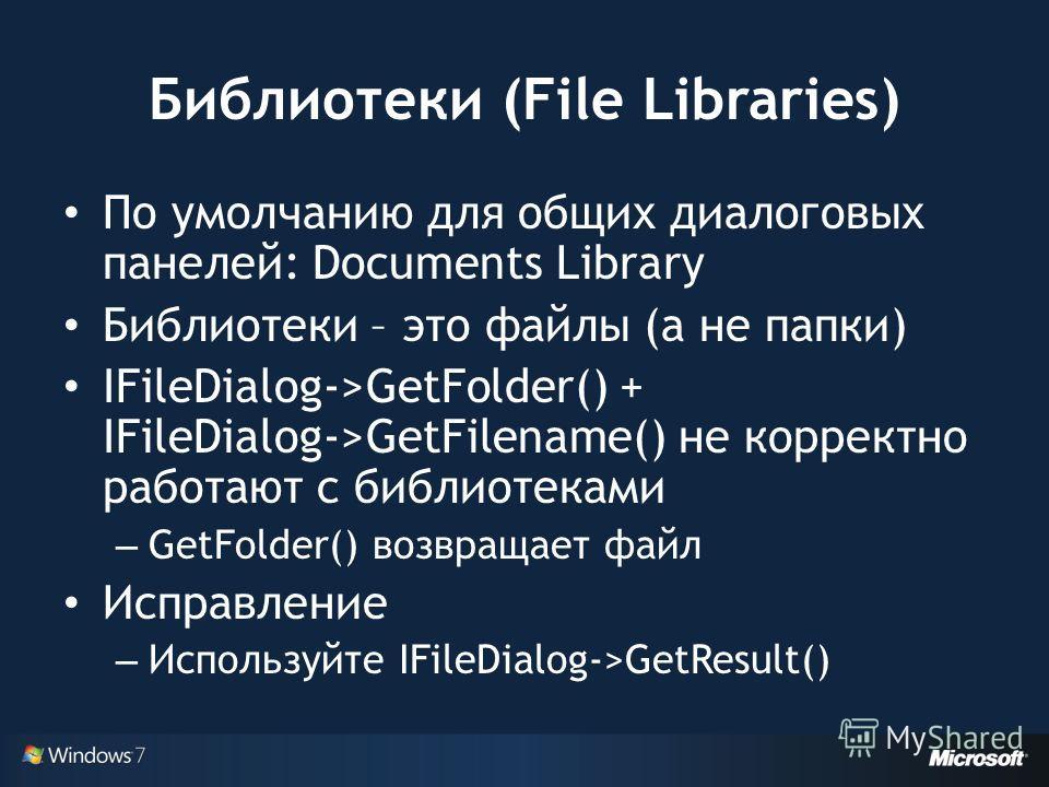Библиотеки (File Libraries) По умолчанию для общих диалоговых панелей: Documents Library Библиотеки – это файлы (а не папки) IFileDialog->GetFolder() + IFileDialog->GetFilename() не корректно работают с библиотеками – GetFolder() возвращает файл Испр