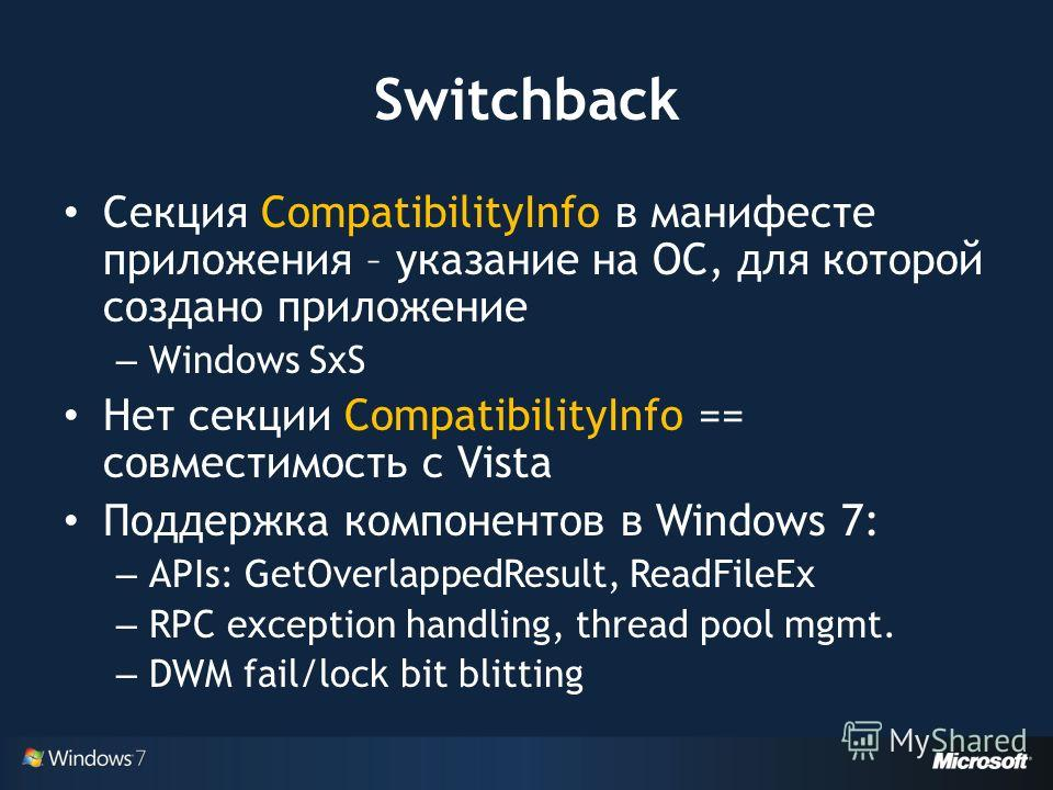 Switchback Секция CompatibilityInfo в манифесте приложения – указание на ОС, для которой создано приложение – Windows SxS Нет секции CompatibilityInfo == совместимость с Vista Поддержка компонентов в Windows 7: – APIs: GetOverlappedResult, ReadFileEx