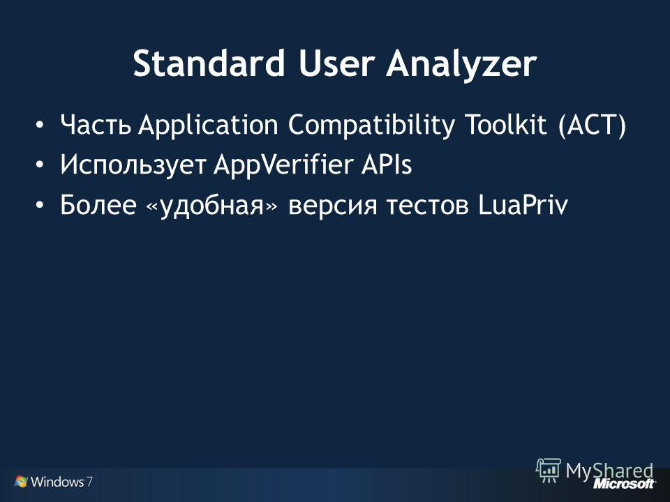 Standard User Analyzer Часть Application Compatibility Toolkit (ACT) Использует AppVerifier APIs Более «удобная» версия тестов LuaPriv