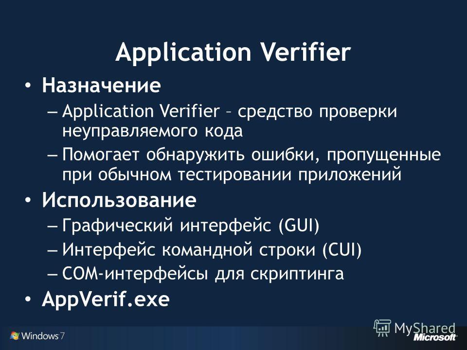 Application Verifier Назначение – Application Verifier – средство проверки неуправляемого кода – Помогает обнаружить ошибки, пропущенные при обычном тестировании приложений Использование – Графический интерфейс (GUI) – Интерфейс командной строки (CUI