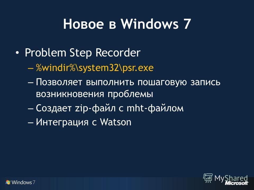 Новое в Windows 7 Problem Step Recorder – %windir%\system32\psr.exe – Позволяет выполнить пошаговую запись возникновения проблемы – Создает zip-файл с mht-файлом – Интеграция с Watson
