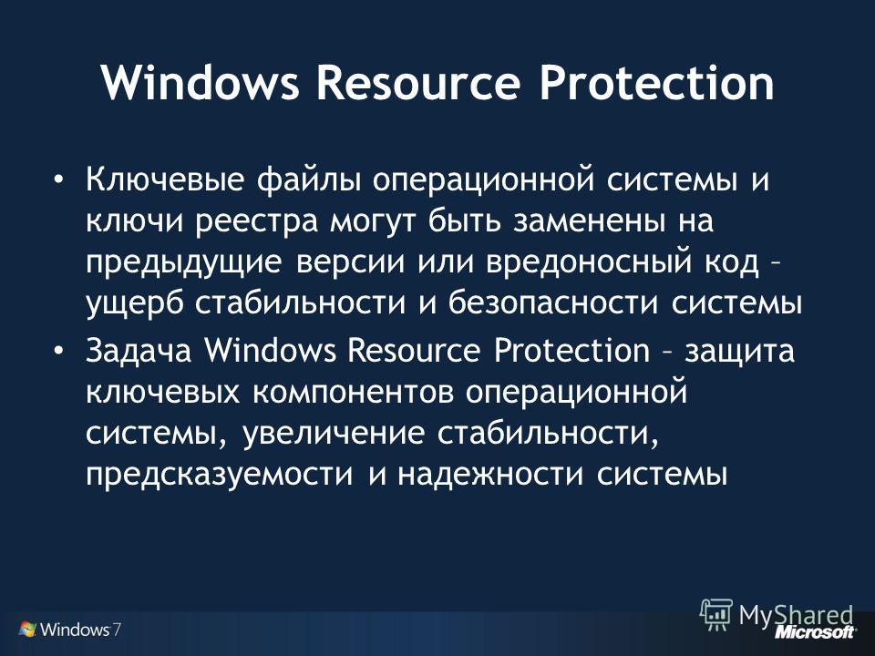 Windows Resource Protection Ключевые файлы операционной системы и ключи реестра могут быть заменены на предыдущие версии или вредоносный код – ущерб стабильности и безопасности системы Задача Windows Resource Protection – защита ключевых компонентов