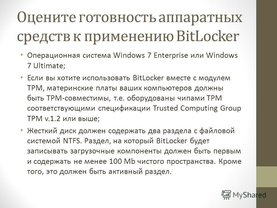 Оцените готовность аппаратных средств к применению BitLocker Операционная система Windows 7 Enterprise или Windows 7 Ultimate; Если вы хотите использовать BitLocker вместе с модулем TPM, материнские платы ваших компьютеров должны быть TPMсовместимы,