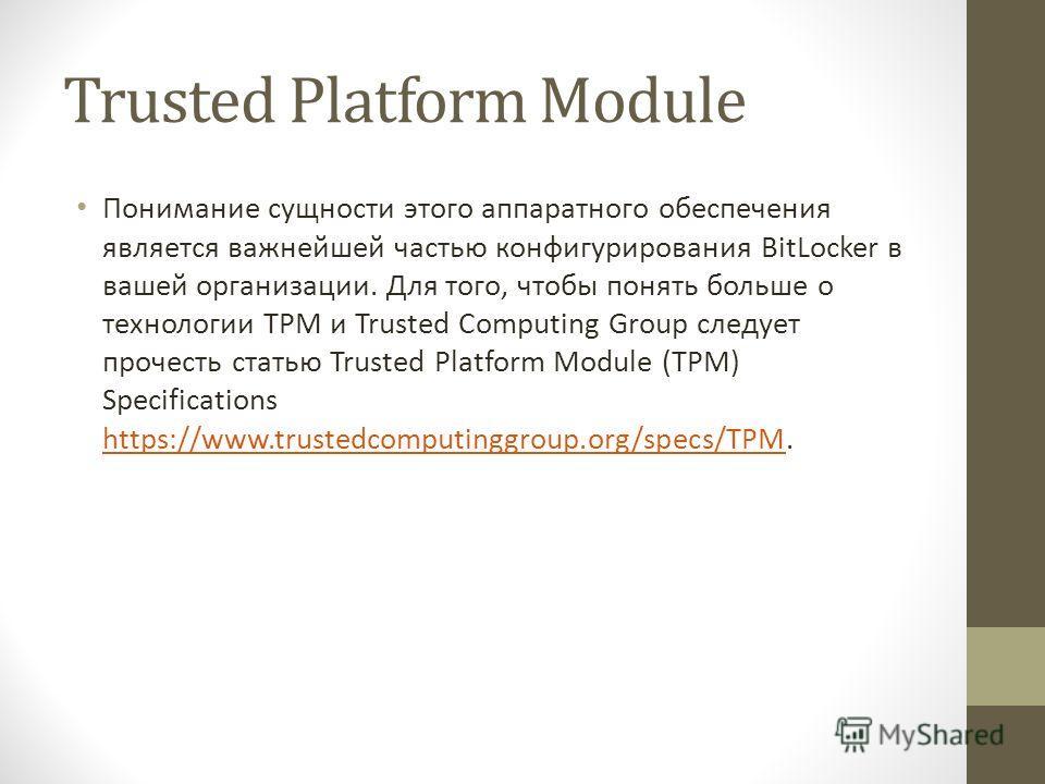 Trusted Platform Module Понимание сущности этого аппаратного обеспечения является важнейшей частью конфигурирования BitLocker в вашей организации. Для того, чтобы понять больше о технологии TPM и Trusted Computing Group следует прочесть статью Truste