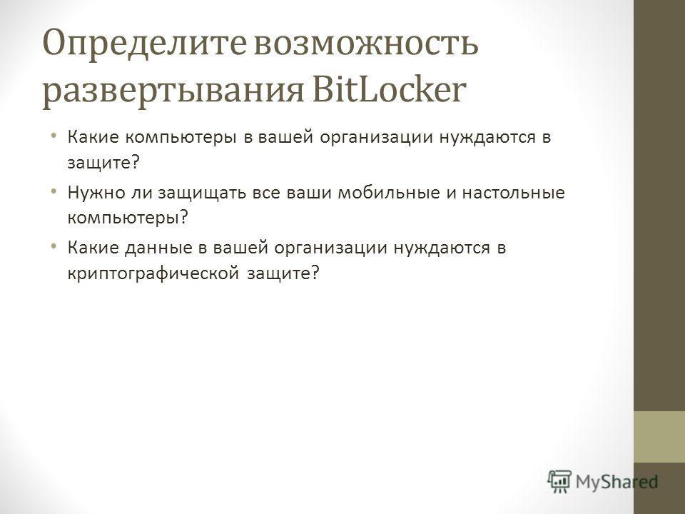 Определите возможность развертывания BitLocker Какие компьютеры в вашей организации нуждаются в защите? Нужно ли защищать все ваши мобильные и настольные компьютеры? Какие данные в вашей организации нуждаются в криптографической защите?