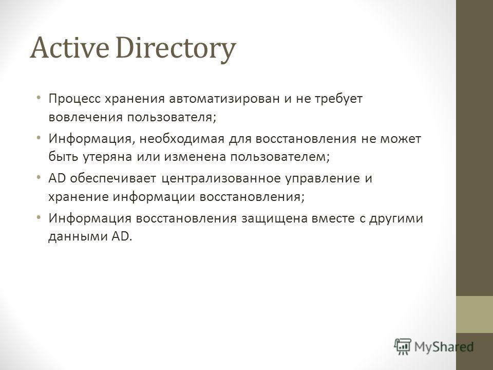 Active Directory Процесс хранения автоматизирован и не требует вовлечения пользователя; Информация, необходимая для восстановления не может быть утеряна или изменена пользователем; AD обеспечивает централизованное управление и хранение информации вос