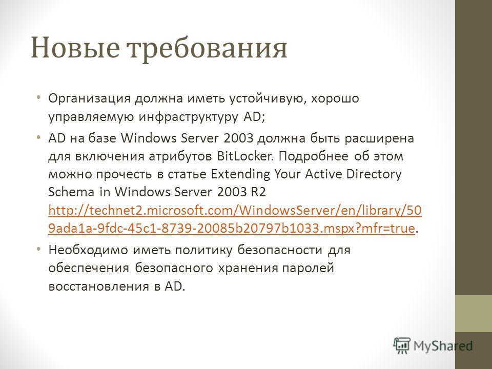 Новые требования Организация должна иметь устойчивую, хорошо управляемую инфраструктуру AD; AD на базе Windows Server 2003 должна быть расширена для включения атрибутов BitLocker. Подробнее об этом можно прочесть в статье Extending Your Active Direct