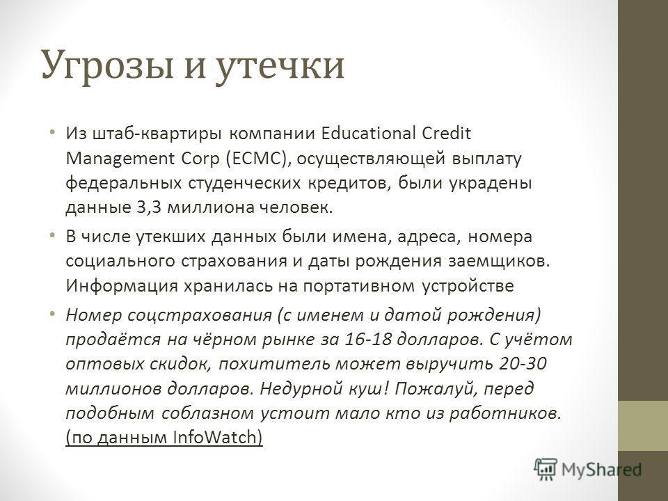 Угрозы и утечки Из штаб-квартиры компании Educational Credit Management Corp (ECMC), осуществляющей выплату федеральных студенческих кредитов, были украдены данные 3,3 миллиона человек. В числе утекших данных были имена, адреса, номера социального ст