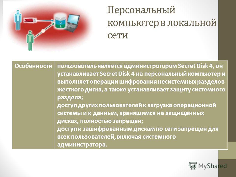 Персональный компьютер в локальной сети Особенностипользователь является администратором Secret Disk 4, он устанавливает Secret Disk 4 на персональный компьютер и выполняет операции шифрования несистемных разделов жесткого диска, а также устанавливае