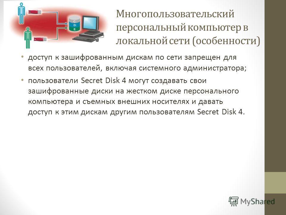Многопользовательский персональный компьютер в локальной сети (особенности) доступ к зашифрованным дискам по сети запрещен для всех пользователей, включая системного администратора; пользователи Secret Disk 4 могут создавать свои зашифрованные диски