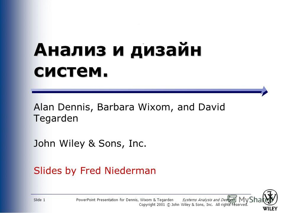 PowerPoint Presentation for Dennis, Wixom & Tegarden Systems Analysis and Design Copyright 2001 © John Wiley & Sons, Inc. All rights reserved. Slide 1 Анализ и дизайн систем. Alan Dennis, Barbara Wixom, and David Tegarden John Wiley & Sons, Inc. Slid