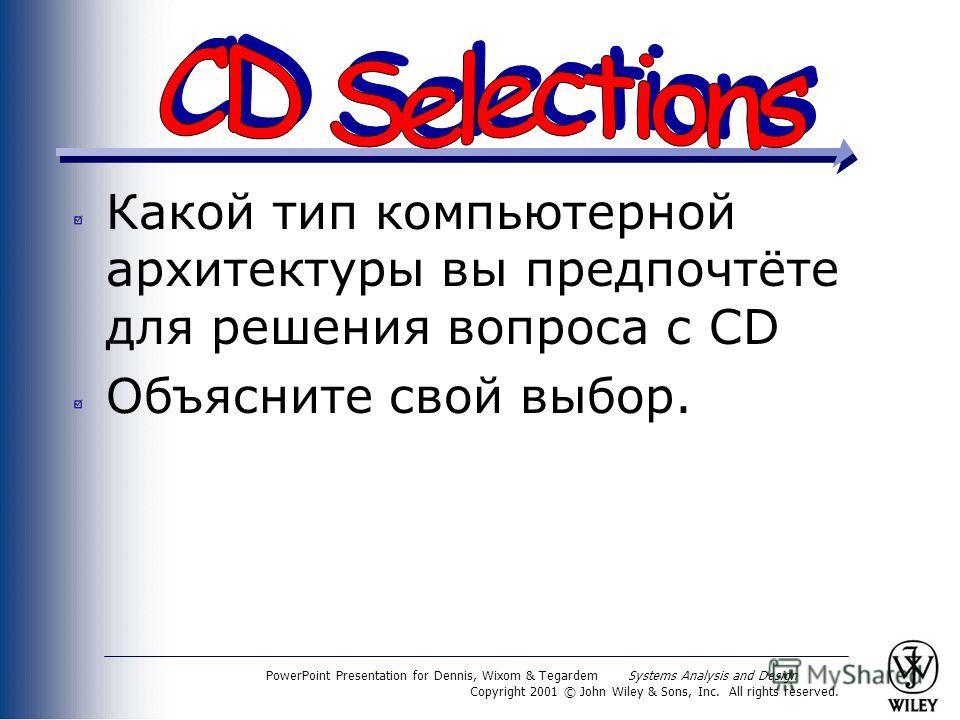 PowerPoint Presentation for Dennis, Wixom & Tegardem Systems Analysis and Design Copyright 2001 © John Wiley & Sons, Inc. All rights reserved. Какой тип компьютерной архитектуры вы предпочтёте для решения вопроса с CD Объясните свой выбор.