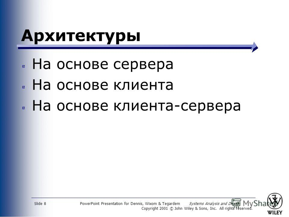 PowerPoint Presentation for Dennis, Wixom & Tegardem Systems Analysis and Design Copyright 2001 © John Wiley & Sons, Inc. All rights reserved. Slide 8 Архитектуры На основе сервера На основе клиента На основе клиента-сервера