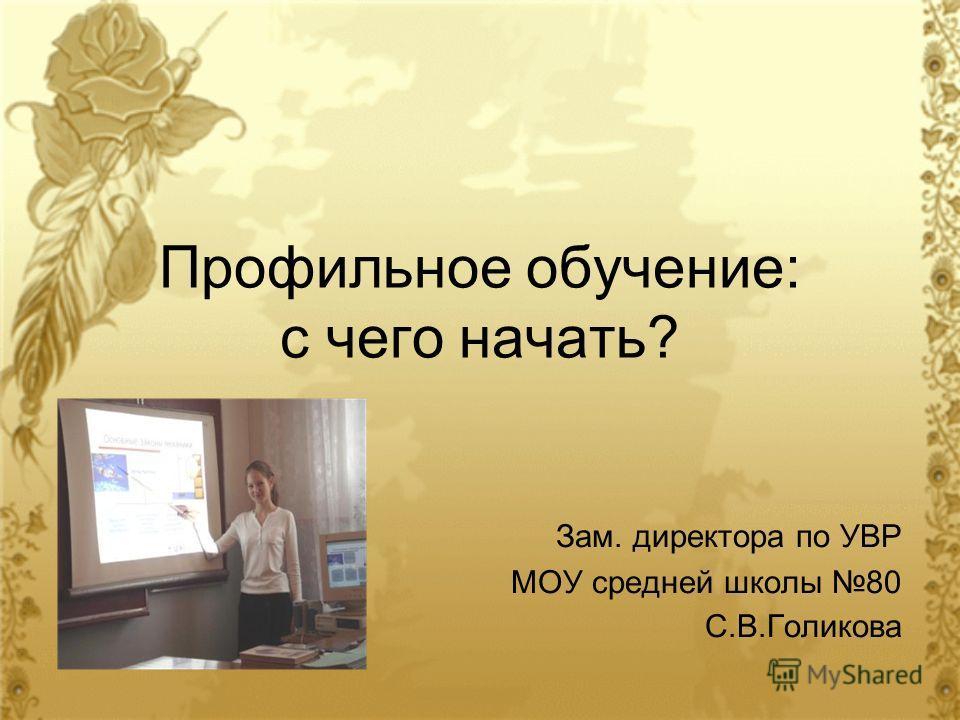 Профильное обучение: с чего начать? Зам. директора по УВР МОУ средней школы 80 С.В.Голикова