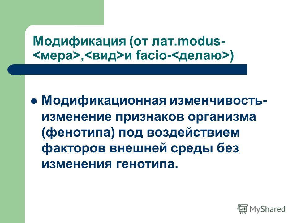 Модификация (от лат.modus-, и facio- ) Модификационная изменчивость- изменение признаков организма (фенотипа) под воздействием факторов внешней среды без изменения генотипа.