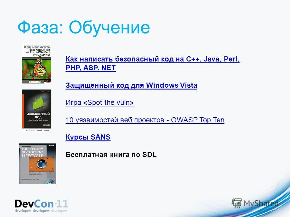 Фаза: Обучение Как написать безопасный код на С++, Java, Perl, PHP, ASP. NET Защищенный код для Windows Vista Игра «Spot the vuln» 10 уязвимостей веб проектов - OWASP Top Ten Курсы SANS Бесплатная книга по SDL