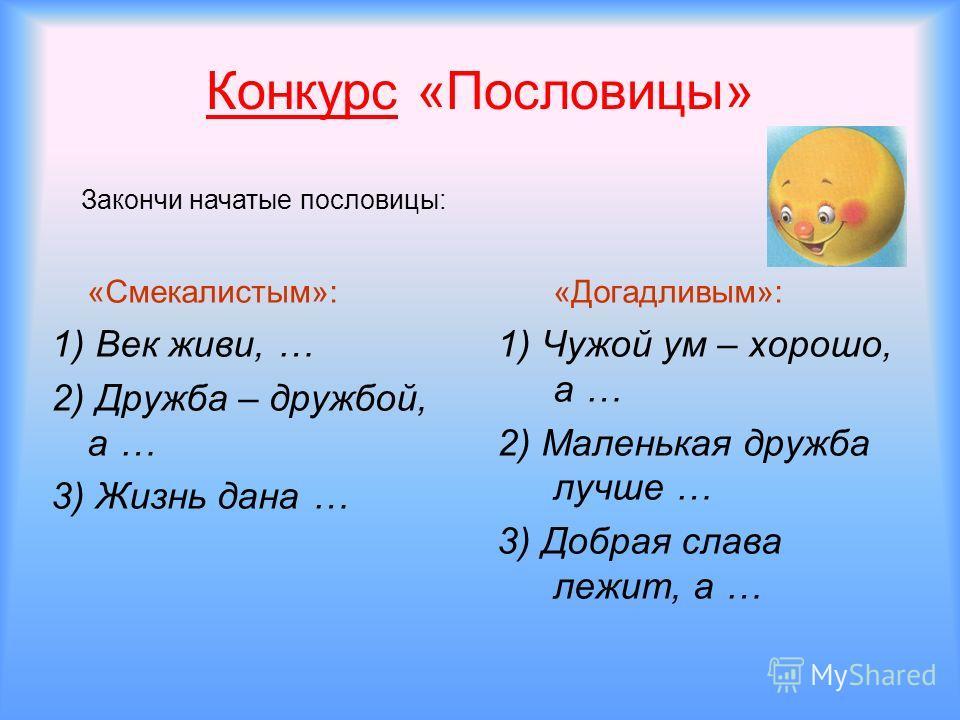 Конкурс «Пословицы» «Смекалистым»: 1) Век живи, … 2) Дружба – дружбой, а … 3) Жизнь дана … «Догадливым»: 1) Чужой ум – хорошо, а … 2) Маленькая дружба лучше … 3) Добрая слава лежит, а … Закончи начатые пословицы: